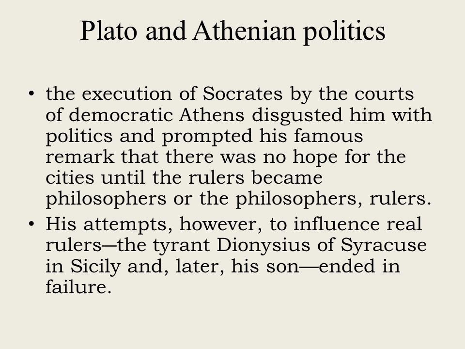Plato and Athenian politics the execution of Socrates by the courts of democratic Athens disgusted him with politics and prompted his famous remark that there was no hope for the cities until the rulers became philosophers or the philosophers, rulers.