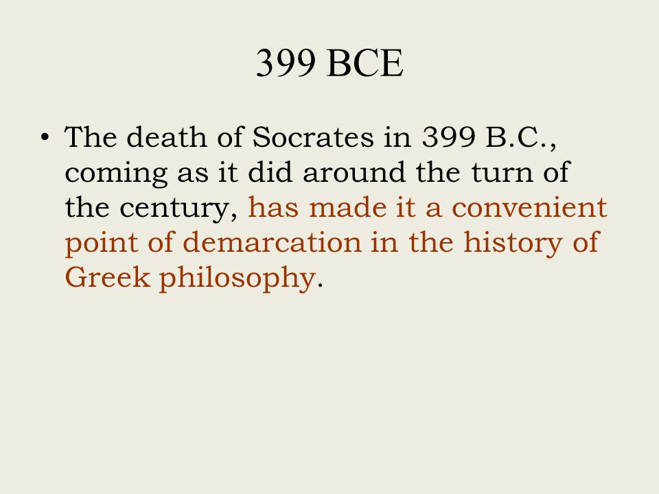 399 BCE The death of Socrates in 399 B.C., coming as it did around the turn of the century, has made it a convenient point of demarcation in the history of Greek philosophy.