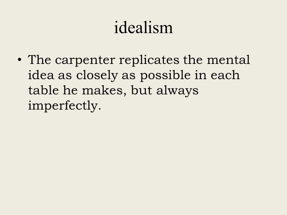 idealism The carpenter replicates the mental idea as closely as possible in each table he makes, but always imperfectly.