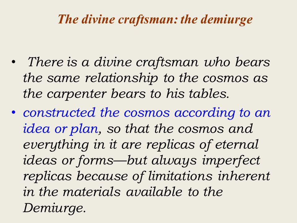The divine craftsman: the demiurge There is a divine craftsman who bears the same relationship to the cosmos as the carpenter bears to his tables.