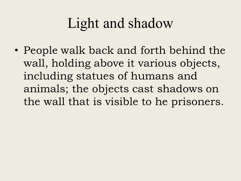 Light and shadow People walk back and forth behind the wall, holding above it various objects, including statues of humans and animals; the objects cast shadows on the wall that is visible to he prisoners.