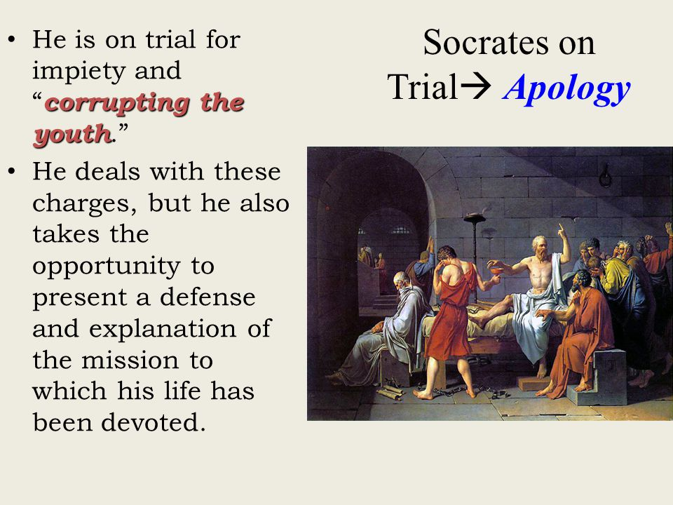 Socrates on Trial  Apology corrupting the youth He is on trial for impiety and corrupting the youth. He deals with these charges, but he also takes the opportunity to present a defense and explanation of the mission to which his life has been devoted.