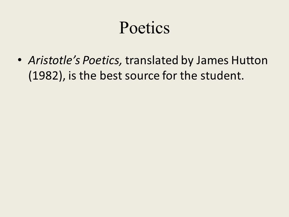 Poetics Aristotle's Poetics, translated by James Hutton (1982), is the best source for the student.