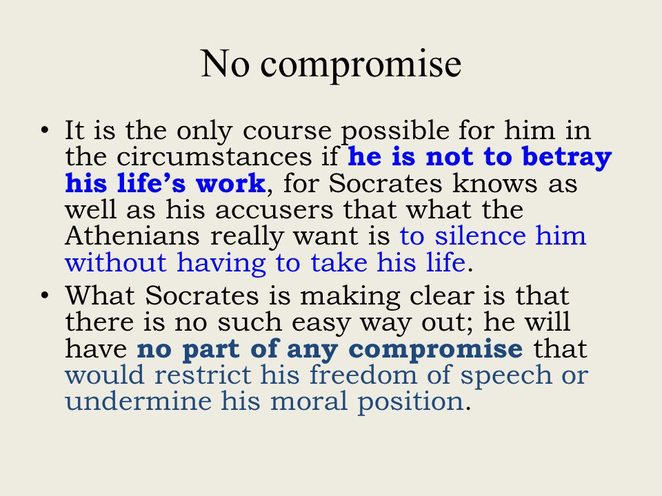 No compromise It is the only course possible for him in the circumstances if he is not to betray his life's work, for Socrates knows as well as his accusers that what the Athenians really want is to silence him without having to take his life.