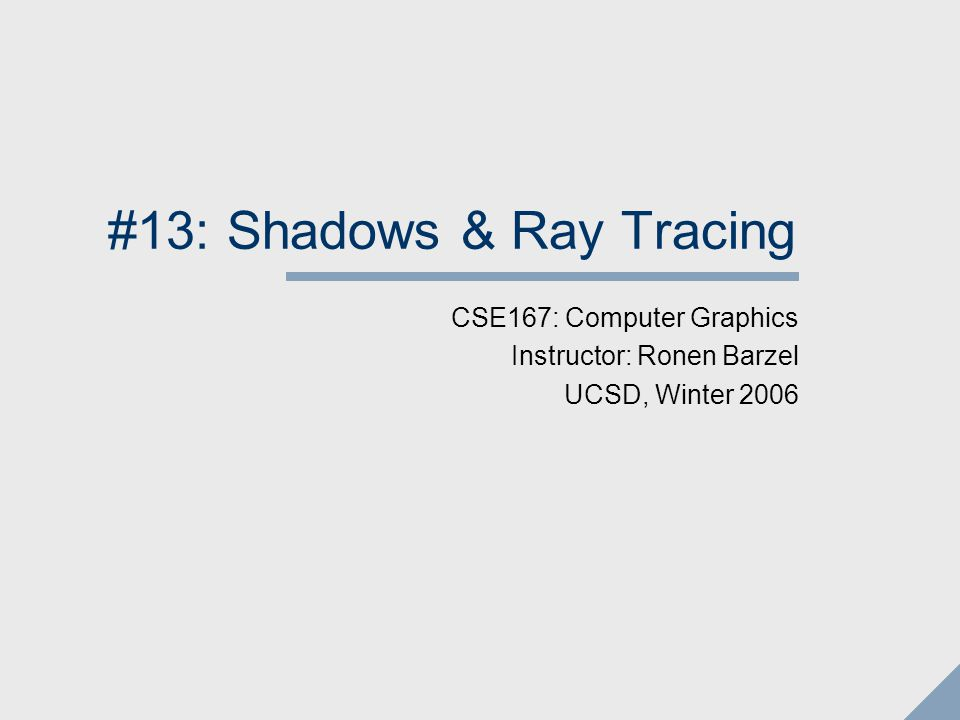 41 Shadow Rays Trace a ray from the surface towards each light Ray origin is surface point, direction is light vector Test for object intersections If the ray hits another object, the surface is in shadow Note: If dot product of the surface normal with the light direction is negative The object is shadowing itself No need to trace a ray.