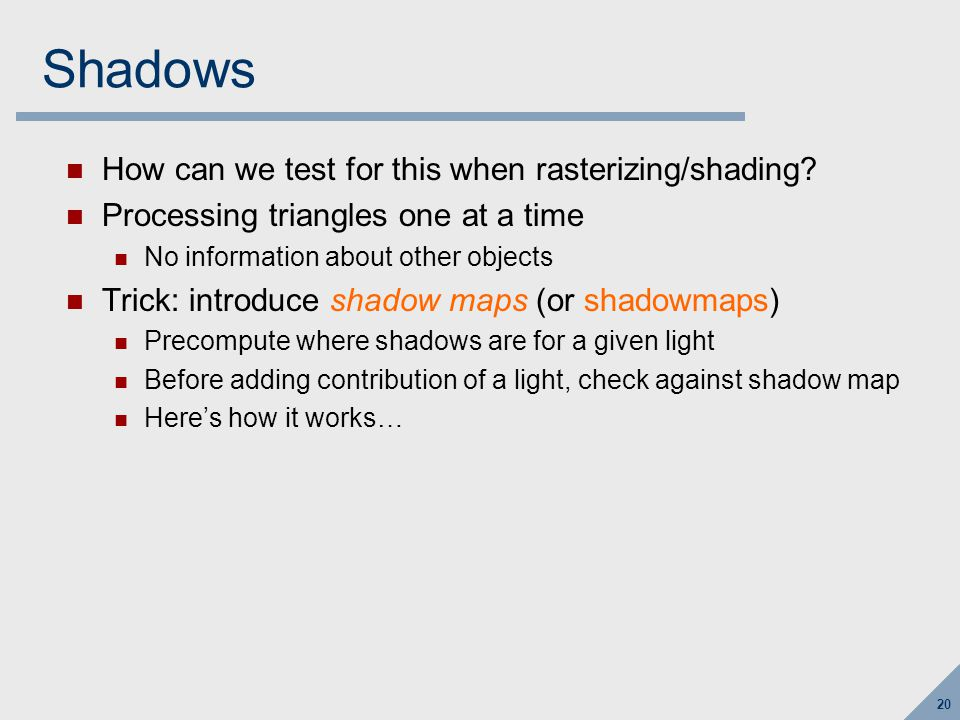 20 Shadows How can we test for this when rasterizing/shading? Processing triangles one at a time No information about other objects Trick: introduce s