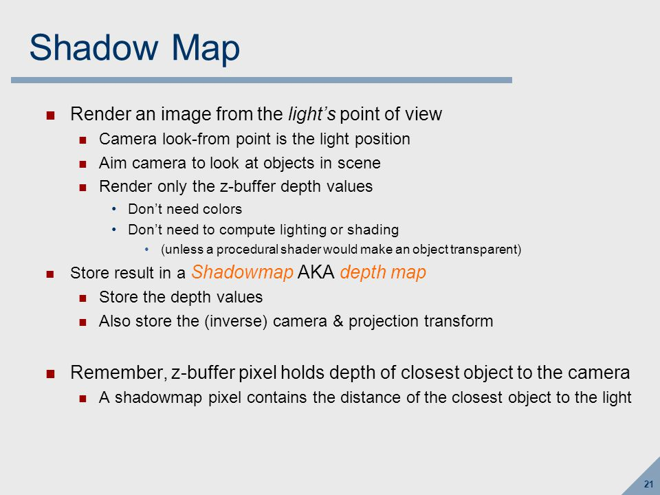 21 Shadow Map Render an image from the light's point of view Camera look-from point is the light position Aim camera to look at objects in scene Rende