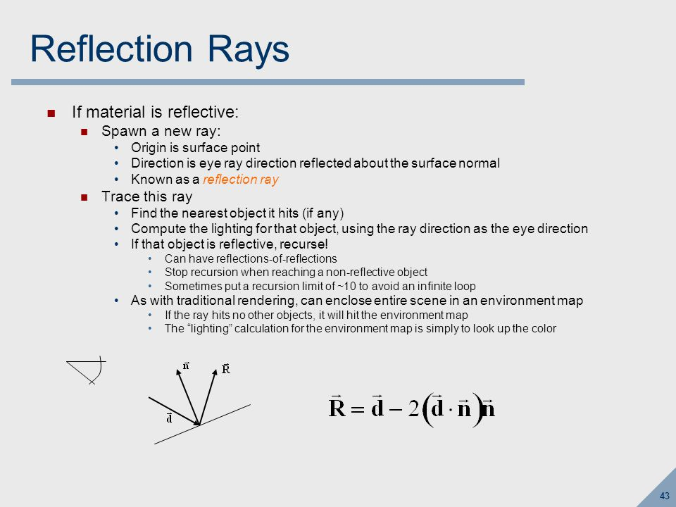 43 Reflection Rays If material is reflective: Spawn a new ray: Origin is surface point Direction is eye ray direction reflected about the surface norm