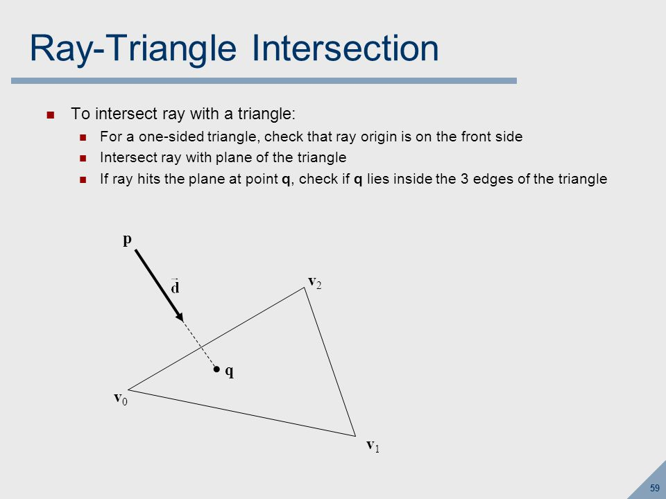 59 Ray-Triangle Intersection To intersect ray with a triangle: For a one-sided triangle, check that ray origin is on the front side Intersect ray with