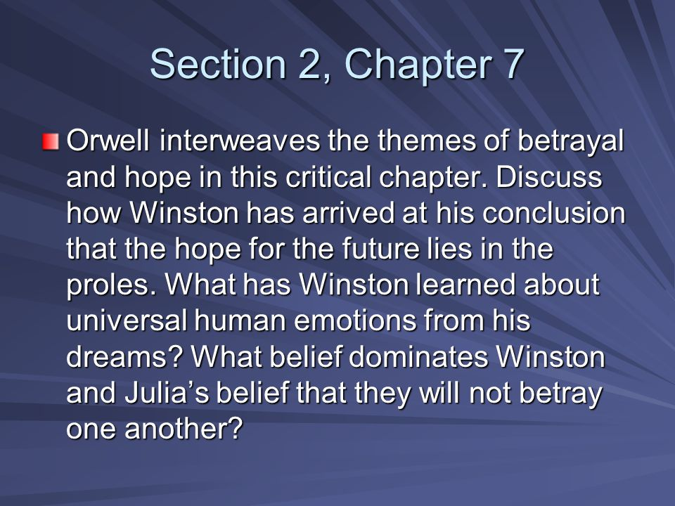 Section 2, Chapter 7 Orwell interweaves the themes of betrayal and hope in this critical chapter. Discuss how Winston has arrived at his conclusion th