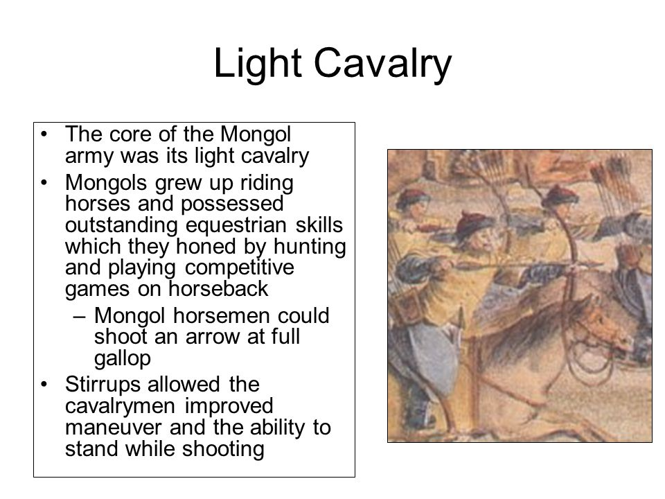 Light Cavalry The core of the Mongol army was its light cavalry Mongols grew up riding horses and possessed outstanding equestrian skills which they honed by hunting and playing competitive games on horseback –Mongol horsemen could shoot an arrow at full gallop Stirrups allowed the cavalrymen improved maneuver and the ability to stand while shooting