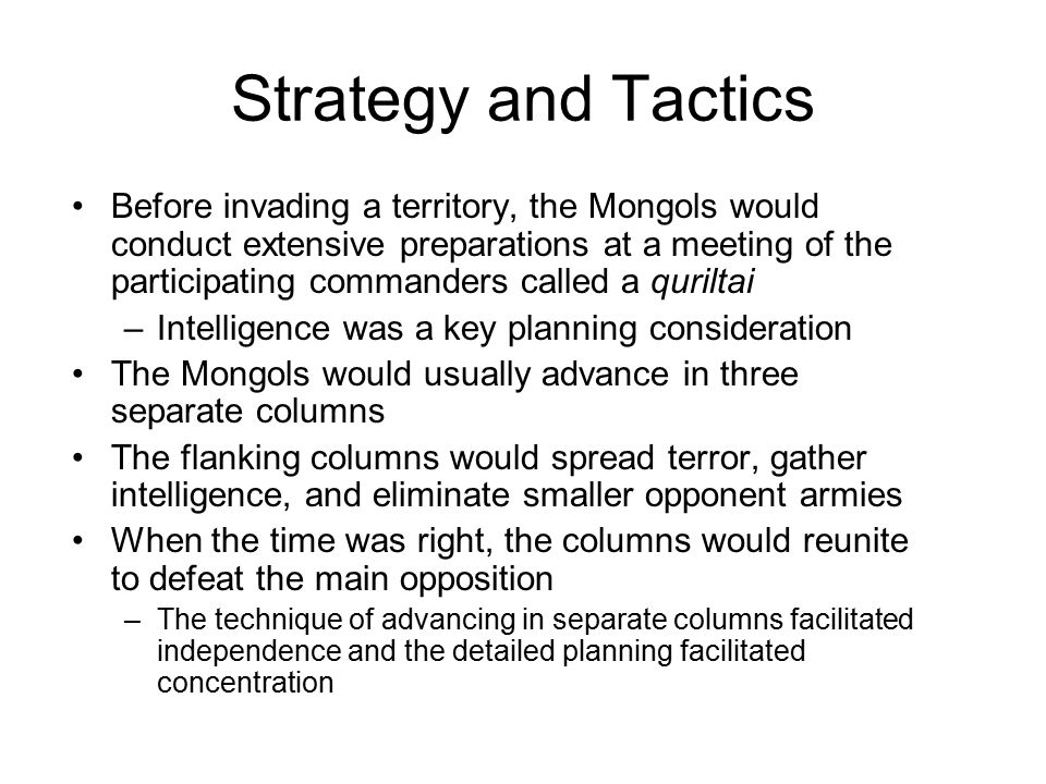 Strategy and Tactics Before invading a territory, the Mongols would conduct extensive preparations at a meeting of the participating commanders called a quriltai –Intelligence was a key planning consideration The Mongols would usually advance in three separate columns The flanking columns would spread terror, gather intelligence, and eliminate smaller opponent armies When the time was right, the columns would reunite to defeat the main opposition –The technique of advancing in separate columns facilitated independence and the detailed planning facilitated concentration