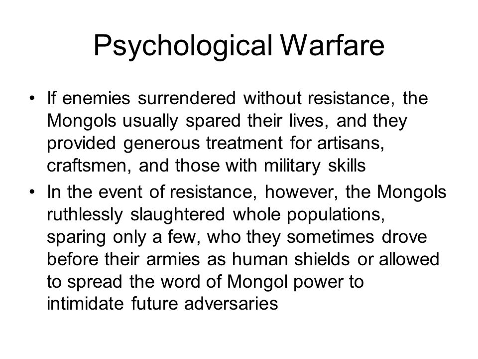 Psychological Warfare If enemies surrendered without resistance, the Mongols usually spared their lives, and they provided generous treatment for artisans, craftsmen, and those with military skills In the event of resistance, however, the Mongols ruthlessly slaughtered whole populations, sparing only a few, who they sometimes drove before their armies as human shields or allowed to spread the word of Mongol power to intimidate future adversaries