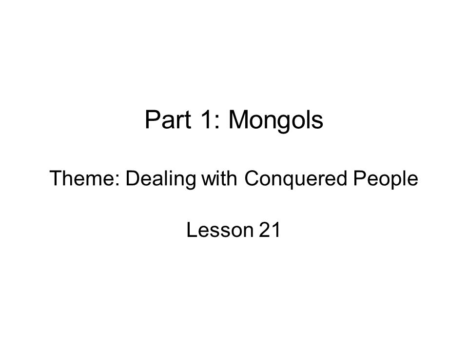 Part 1: Mongols Theme: Dealing with Conquered People Lesson 21