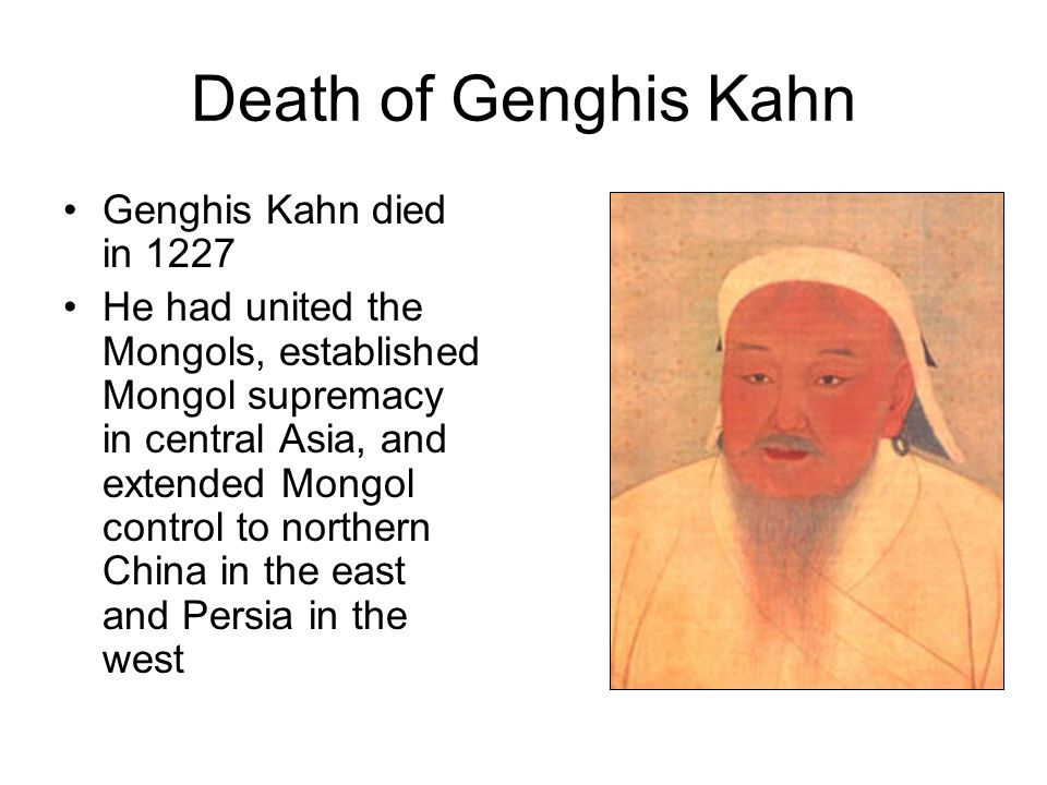 Death of Genghis Kahn Genghis Kahn died in 1227 He had united the Mongols, established Mongol supremacy in central Asia, and extended Mongol control to northern China in the east and Persia in the west