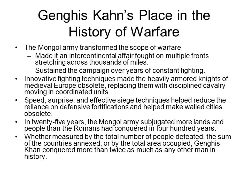 Genghis Kahn's Place in the History of Warfare The Mongol army transformed the scope of warfare –Made it an intercontinental affair fought on multiple fronts stretching across thousands of miles.