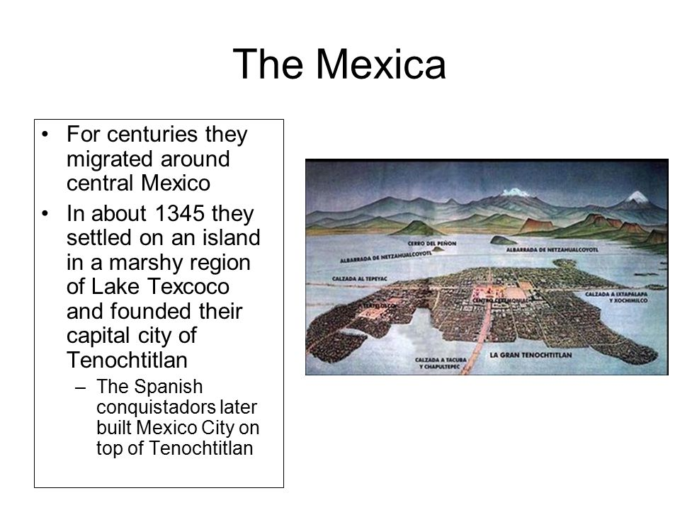 The Mexica For centuries they migrated around central Mexico In about 1345 they settled on an island in a marshy region of Lake Texcoco and founded their capital city of Tenochtitlan –The Spanish conquistadors later built Mexico City on top of Tenochtitlan