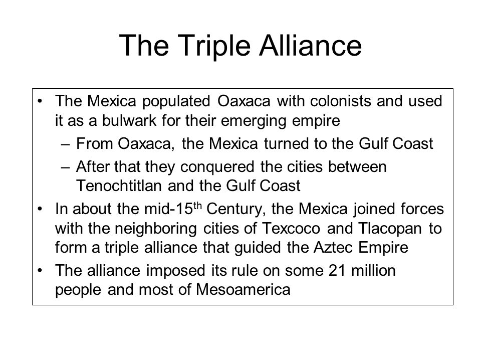 The Triple Alliance The Mexica populated Oaxaca with colonists and used it as a bulwark for their emerging empire –From Oaxaca, the Mexica turned to the Gulf Coast –After that they conquered the cities between Tenochtitlan and the Gulf Coast In about the mid-15 th Century, the Mexica joined forces with the neighboring cities of Texcoco and Tlacopan to form a triple alliance that guided the Aztec Empire The alliance imposed its rule on some 21 million people and most of Mesoamerica