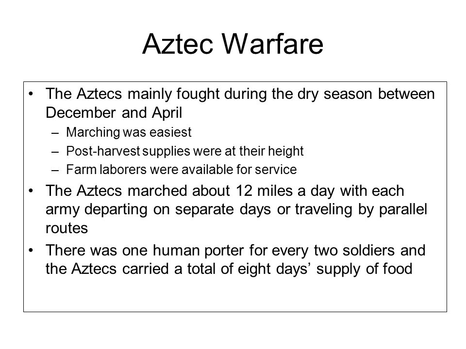 Aztec Warfare The Aztecs mainly fought during the dry season between December and April –Marching was easiest –Post-harvest supplies were at their height –Farm laborers were available for service The Aztecs marched about 12 miles a day with each army departing on separate days or traveling by parallel routes There was one human porter for every two soldiers and the Aztecs carried a total of eight days' supply of food