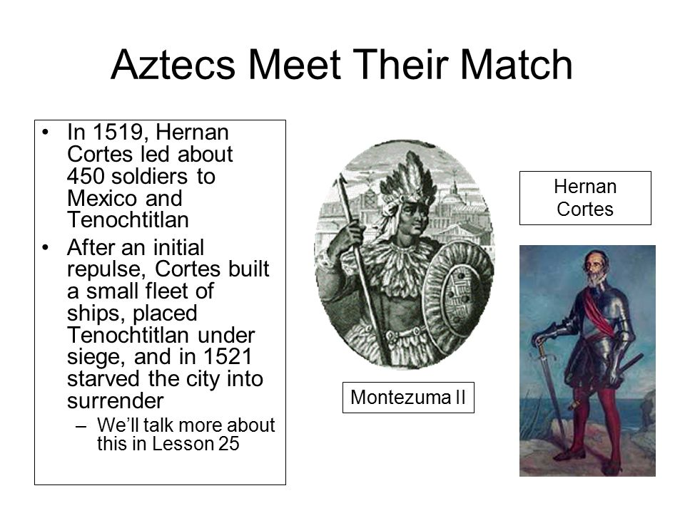 Aztecs Meet Their Match In 1519, Hernan Cortes led about 450 soldiers to Mexico and Tenochtitlan After an initial repulse, Cortes built a small fleet of ships, placed Tenochtitlan under siege, and in 1521 starved the city into surrender –We'll talk more about this in Lesson 25 Montezuma II Hernan Cortes