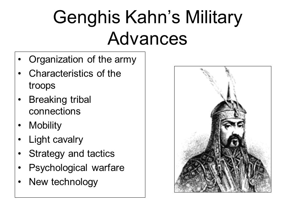 Genghis Kahn's Military Advances Organization of the army Characteristics of the troops Breaking tribal connections Mobility Light cavalry Strategy and tactics Psychological warfare New technology