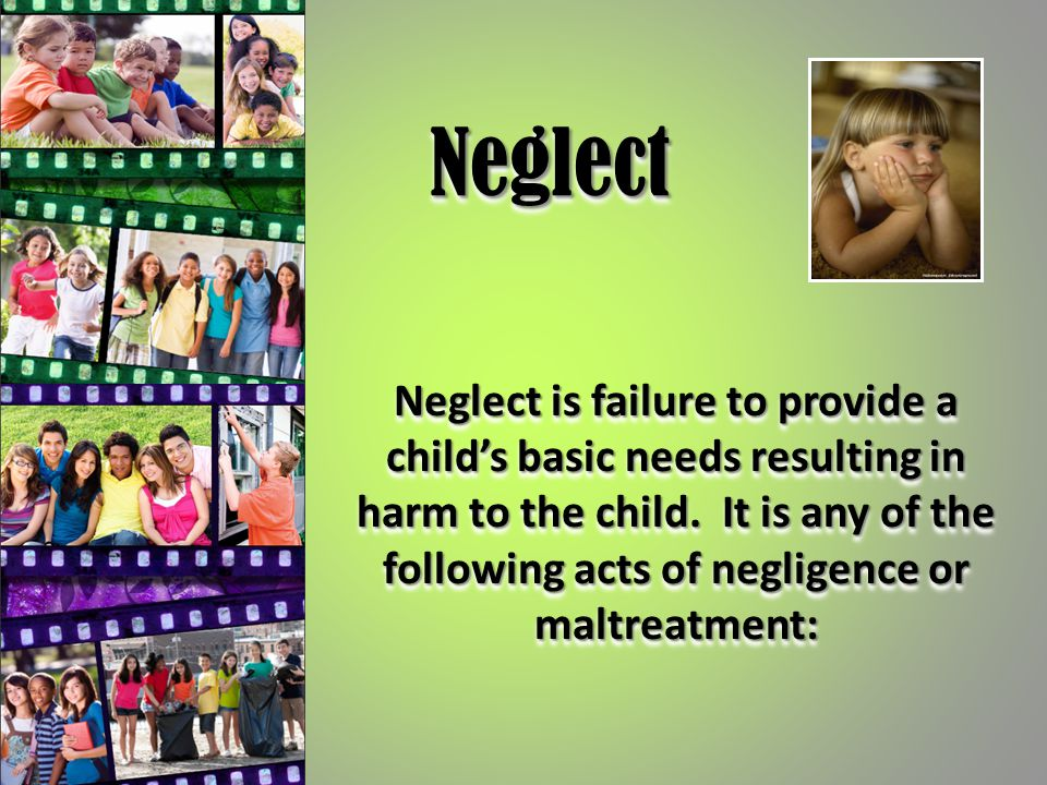 NeglectNeglect Neglect is failure to provide a child's basic needs resulting in harm to the child. It is any of the following acts of negligence or ma