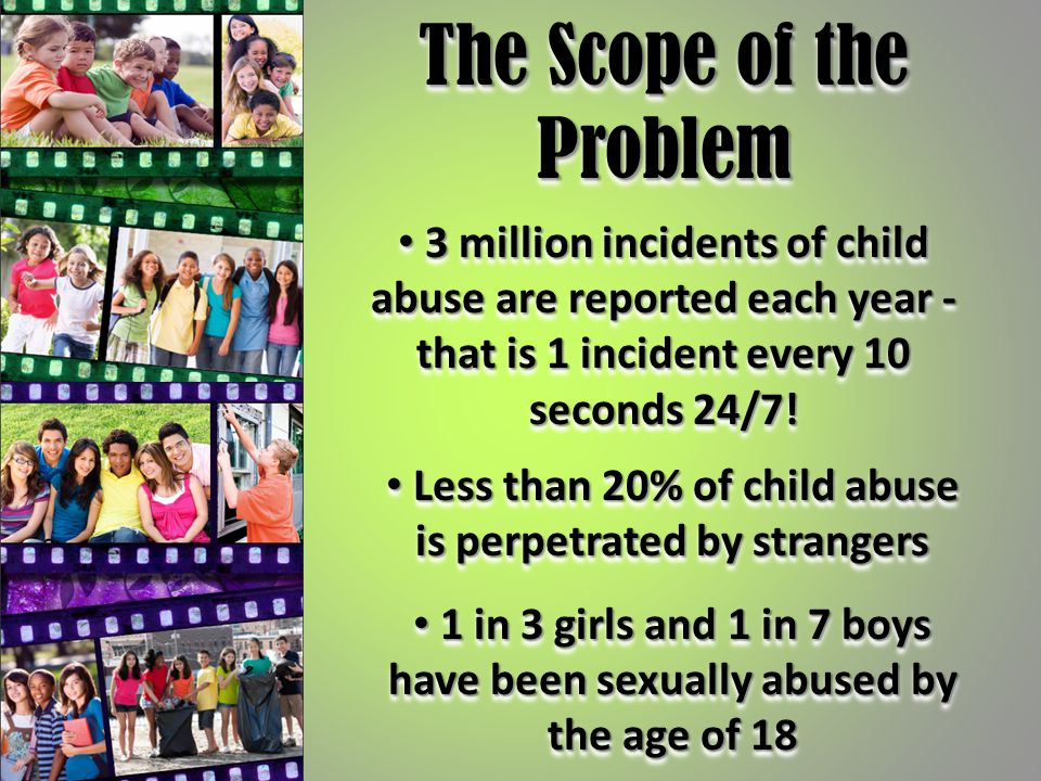 The Scope of the Problem Less than 20% of child abuse is perpetrated by strangers Less than 20% of child abuse is perpetrated by strangers 3 million i