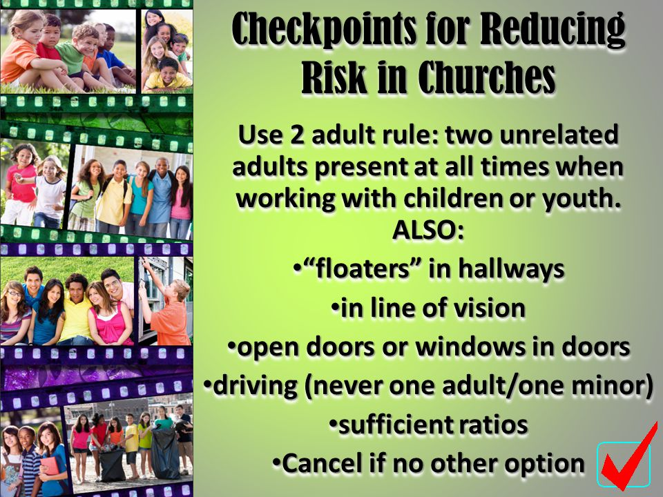 "Checkpoints for Reducing Risk in Churches Use 2 adult rule: two unrelated adults present at all times when working with children or youth. ALSO: ""floa"