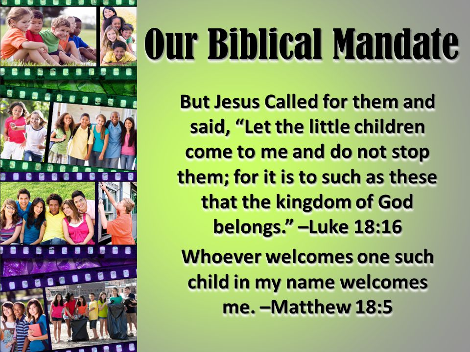 "Our Biblical Mandate But Jesus Called for them and said, ""Let the little children come to me and do not stop them; for it is to such as these that the"