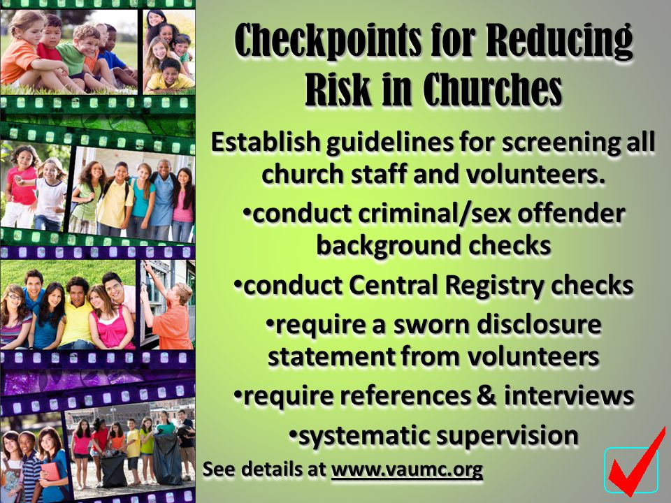 Checkpoints for Reducing Risk in Churches Establish guidelines for screening all church staff and volunteers. conduct criminal/sex offender background