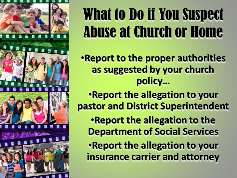What to Do if You Suspect Abuse at Church or Home Report to the proper authorities as suggested by your church policy… Report to the proper authoritie