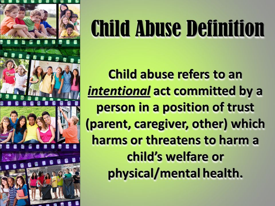Child Abuse Definition Child abuse refers to an intentional act committed by a person in a position of trust (parent, caregiver, other) which harms or