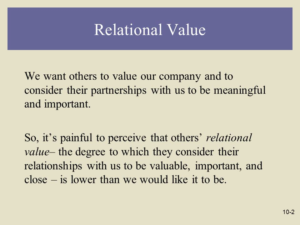 10-3 Relational Value Various degrees of acceptance and rejection are possible, ranging from: -- maximal inclusion, in which others seek us out because they want to be with us, to: -- ambivalence, in which they don't care whether we're around or not, and on to: -- maximal exclusion, in which others banish us and send us away.