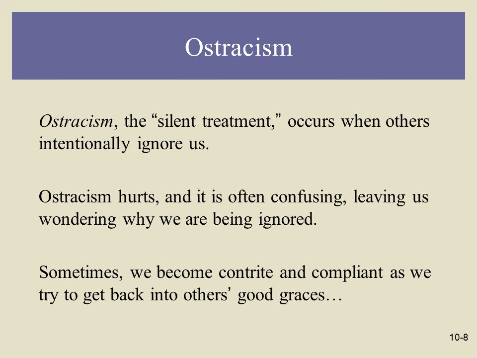 10-9 Ostracism …but people often become defensive and antagonistic when they are ostracized.
