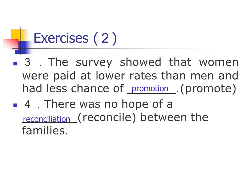 Exercises ( 2 ) 3. The survey showed that women were paid at lower rates than men and had less chance of _______.(promote) 4. There was no hope of a ________(reconcile) between the families.