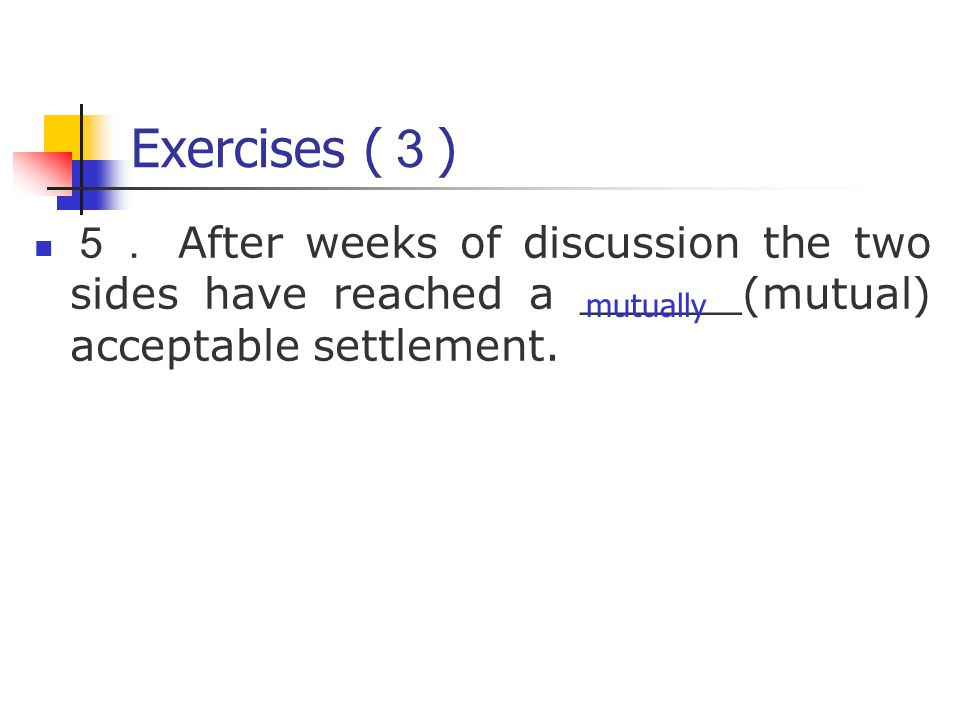Exercises ( 3 ) 5. After weeks of discussion the two sides have reached a ______(mutual) acceptable settlement.