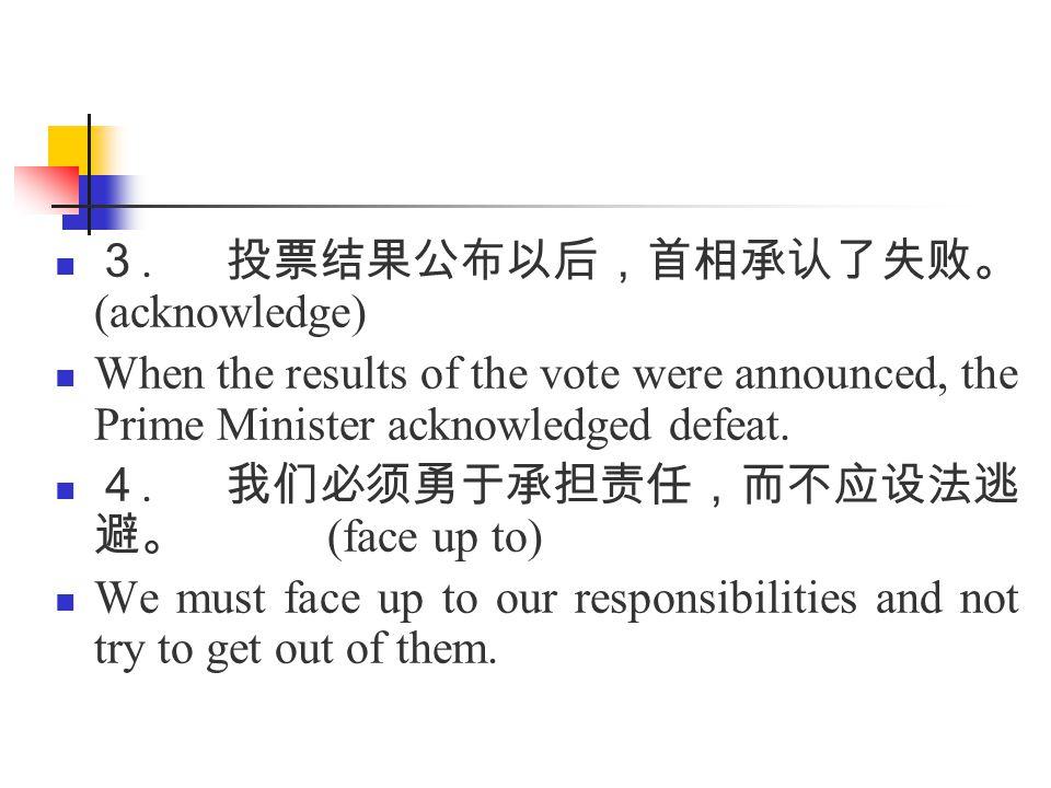 3. 投票结果公布以后,首相承认了失败。 (acknowledge) When the results of the vote were announced, the Prime Minister acknowledged defeat. 4. 我们必须勇于承担责任,而不应设法逃 避。 (face