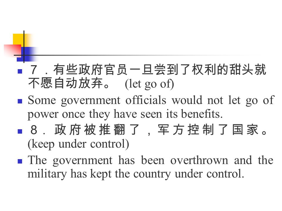 7.有些政府官员一旦尝到了权利的甜头就 不愿自动放弃。 (let go of) Some government officials would not let go of power once they have seen its benefits.