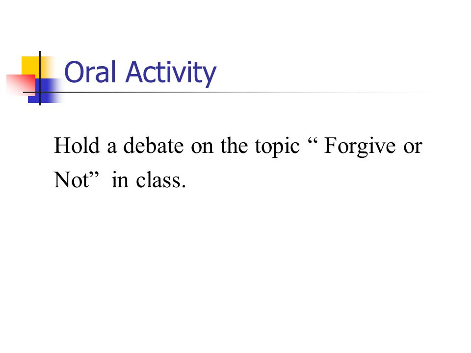 Oral Activity Hold a debate on the topic Forgive or Not in class.