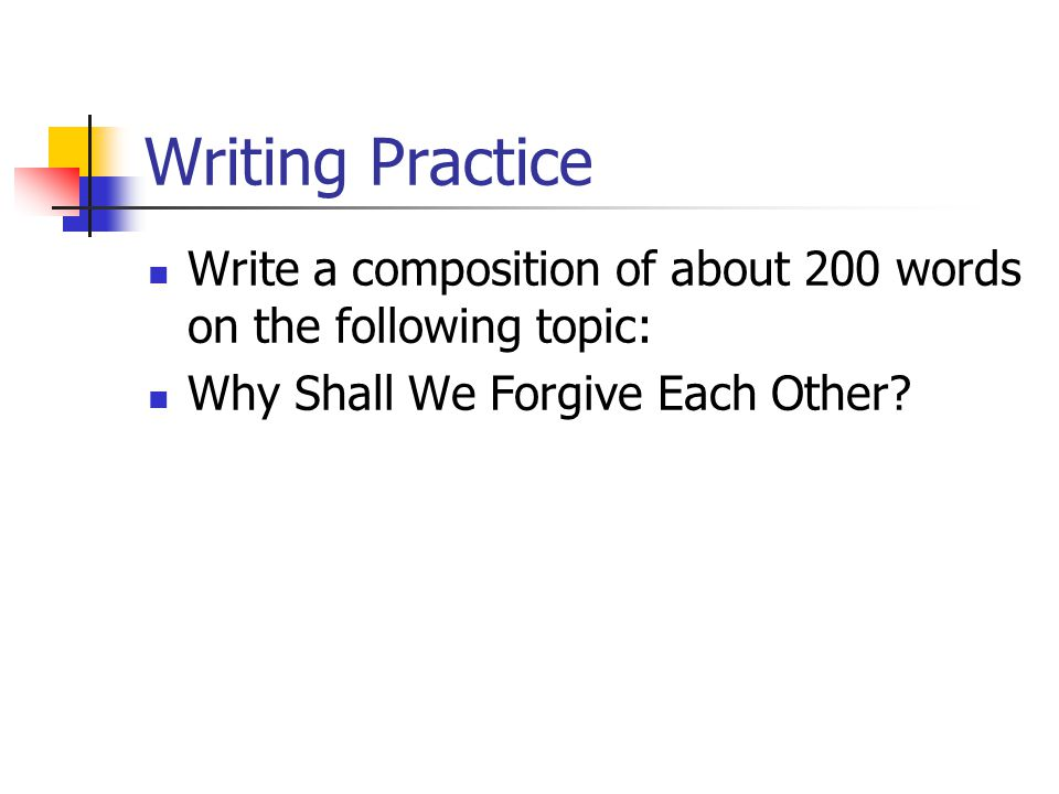 Writing Practice Write a composition of about 200 words on the following topic: Why Shall We Forgive Each Other