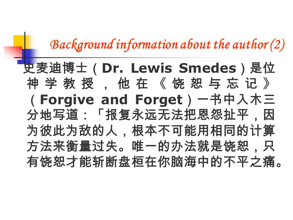 史麦迪博士( Dr. Lewis Smedes )是位 神学教授,他在《饶恕与忘记》 ( Forgive and Forget )一书中入木三 分地写道:「报复永远无法把恩怨扯平,因 为彼此为敌的人,根本不可能用相同的计算 方法来衡量过失。唯一的办法就是饶恕,只 有饶恕才能斩断盘桓在你脑海中的不平之