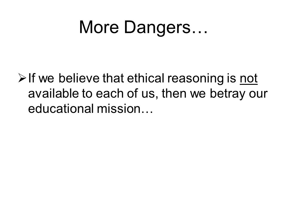 More Dangers…  If we believe that ethical reasoning is not available to each of us, then we betray our educational mission…