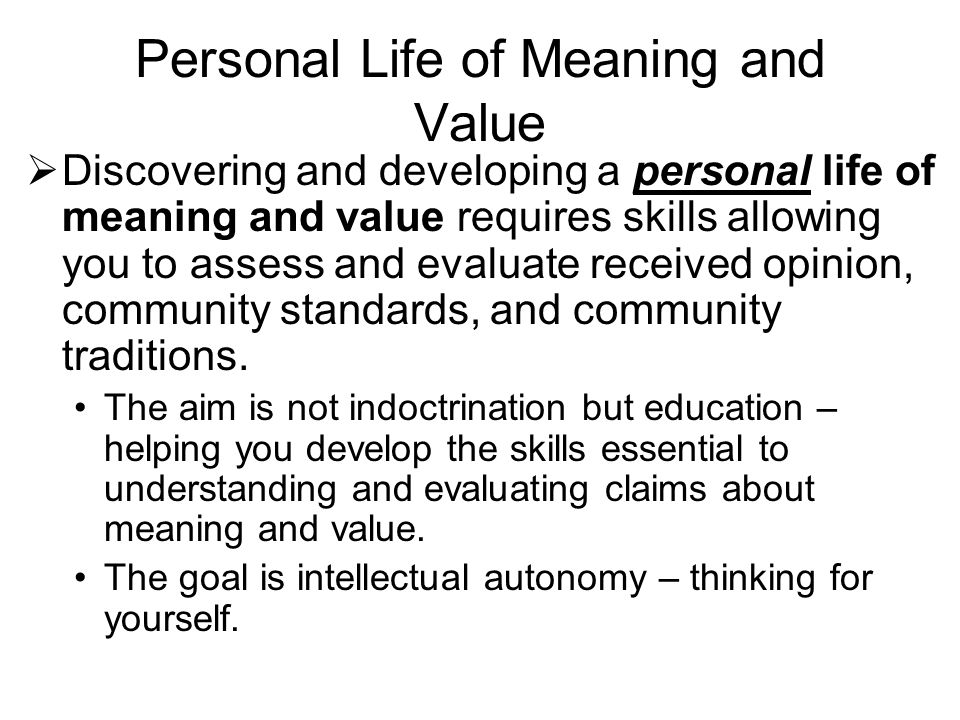 Personal Life of Meaning and Value  Discovering and developing a personal life of meaning and value requires skills allowing you to assess and evaluate received opinion, community standards, and community traditions.