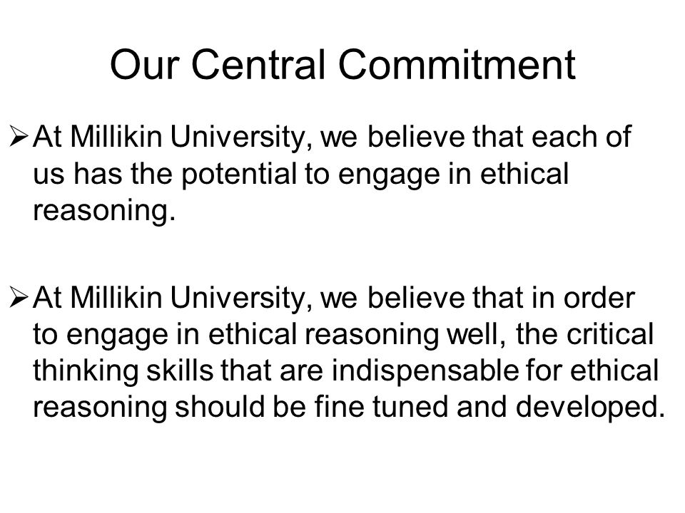 Our Central Commitment  At Millikin University, we believe that each of us has the potential to engage in ethical reasoning.