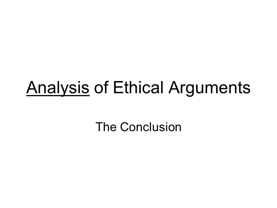 Analysis of Ethical Arguments The Conclusion