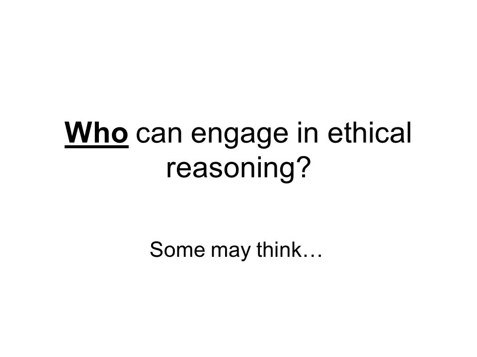 Who can engage in ethical reasoning Some may think…