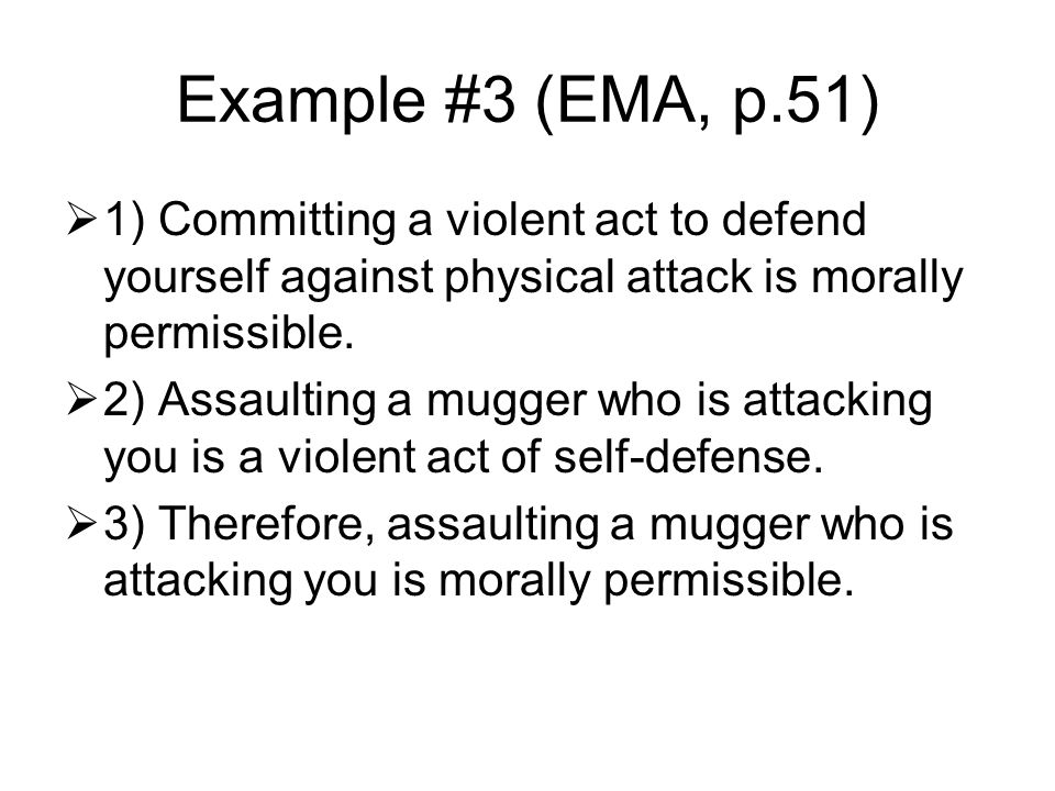 Example #3 (EMA, p.51)  1) Committing a violent act to defend yourself against physical attack is morally permissible.