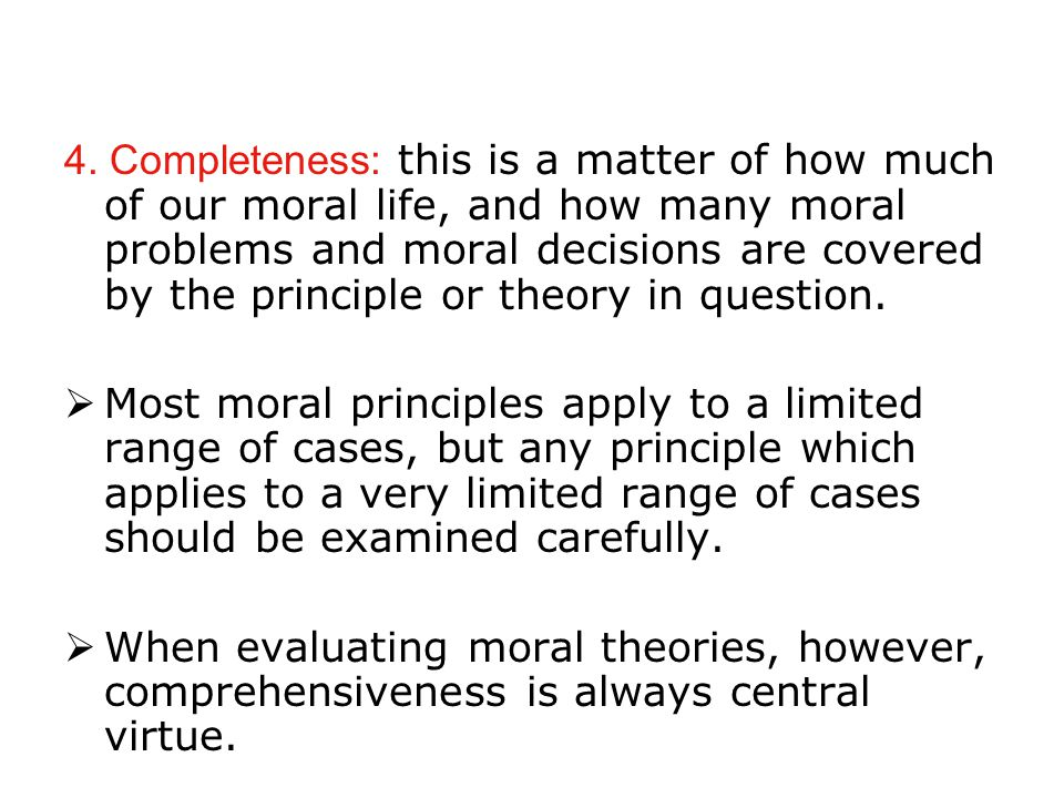4. Completeness: this is a matter of how much of our moral life, and how many moral problems and moral decisions are covered by the principle or theor