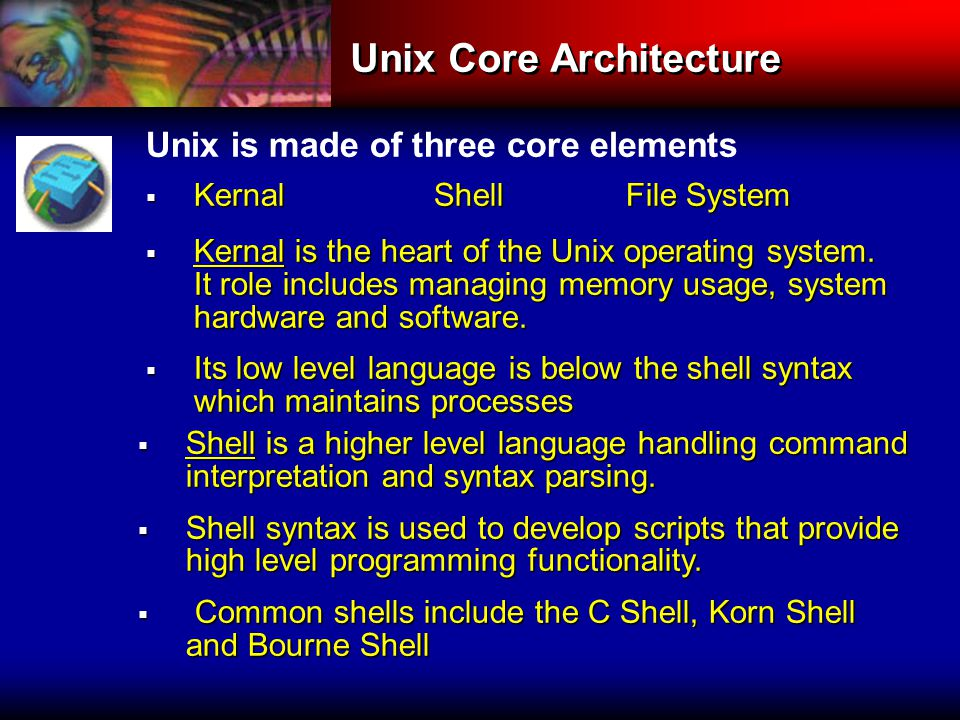 Unix Core Architecture Unix is made of three core elements  KernalShellFile System  Kernal is the heart of the Unix operating system.
