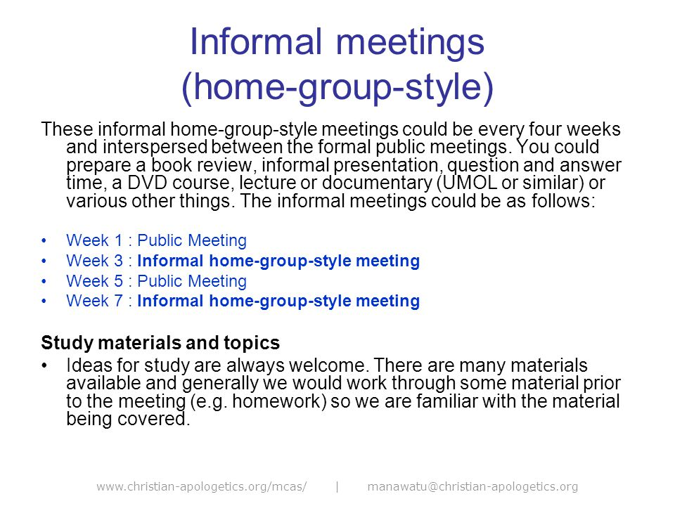 www.christian-apologetics.org/mcas/ | manawatu@christian-apologetics.org Informal meetings (home-group-style) These informal home-group-style meetings could be every four weeks and interspersed between the formal public meetings.